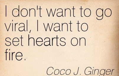I Don't Want to go Viral, I Want To Set Hearts on Fire. - Coco J. Ginger - Addiction Quotes