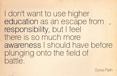 I Don't Want To Use Higher Education As An Escape From Responsibility, But I Feel There Is So Much More Awareness I Should Have Before Plunging Onto The Field Of Battle. - Sylvia