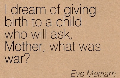 I Dream Of Giving Birth To A Child Who Will Ask, Mother, What Was War. - Eve Merriam