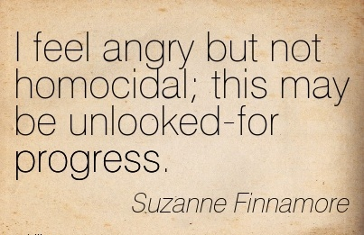 I feel angry but not homocidal this may be unlooked-for progress. - Suzanne Finnamore - Cheating Quotes