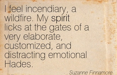 I feel incendiary, a wildfire. My spirit licks at the gates ...