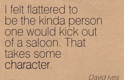 I Felt Flattered to Be The Kinda Person one Would Kick Out of a Saloon. That takes some Character. - Daviod Lves