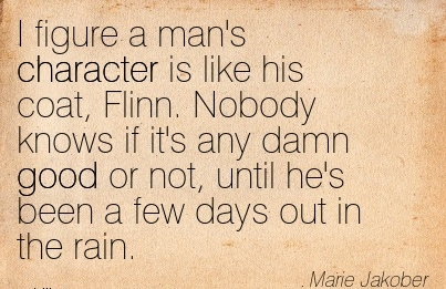 I figure a man's Character is like his coat, Flinn. Nobody knows if it's any Damn Good or not, Until he's been a few Days out in the Rain. - MArie Jakober