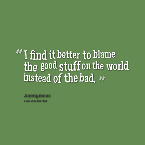 I Find It Better To Blame The Good Stuff On The World Instead Of The bad.