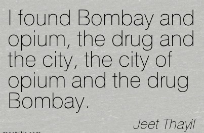 I Found Bombay and Opium, the Drug and The City, the City of Opium and The Drug Bombay. - Jeet Thayil - Addiction Quotes