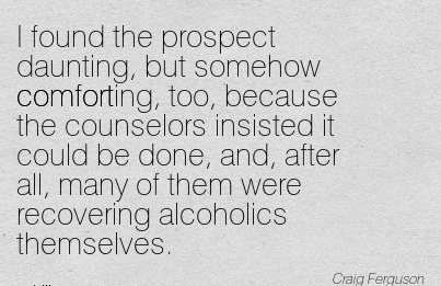 I Found the prospect Daunting, but somehow Comforting, too, Because  after all, many of them were Recovering Alcoholics Themselves. - Craig Ferguso
