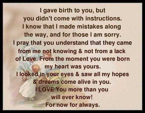 I Gave Birth To You, But You Didn't Come With Instructions. I Know That I Made Mistakes Along…..For Now For Always.
