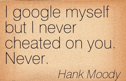 I google myself but I never Cheated on you. Never. - Hank Moody