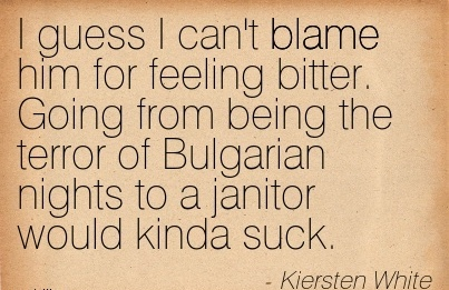 I Guess I Can't Blame Him For Feeling Bitter. Going From Being The Terror Of Bulgarian Nights To A Janitor Would Kinda Suck. - Kiersten White