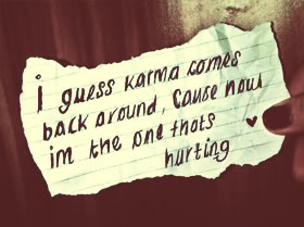 I guess karma Comes back around cause noua im thye one thats hurting. - Cheat Qoutes