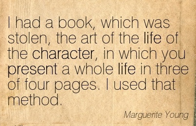 I had a book, which was Stolen, the Art of the life of the Character, in which you Present a whole life in Three of four Pages. I used that Method. - Marguerite young
