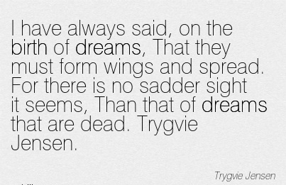 I Have Always Said, On The Birth Of Dreams, That They Must Form Wings And Spread. For There Is No Sadder Sight It Seems that are dead. - Trygvie Jensen.