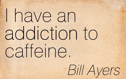 I Have An Addiction To Caffeine. - Bill Ayers