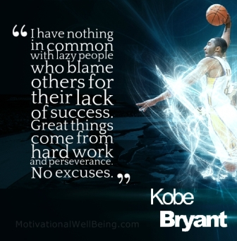 """ I Have Nothing In Common With Lazy People Who Blame Others For Their Lack Of Success. Great Things Come From Hard Work And Perseverance. No Excuses. "" - Kobe Bryant"