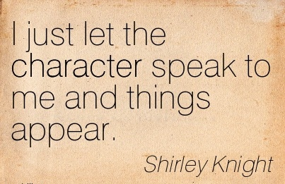 I Just let the Character Speak to Me and Things Appear. - Shirley Knoght