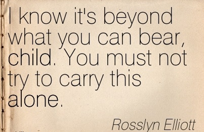 I Know it's Beyond what you can Bear, Child. You Must not try to Carry this Alone. - Rosslyn Elliott