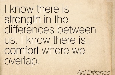 I Know there is Strength in the Differences Between us. I know there is Comfort Where we Overlap. - Anim Difranco