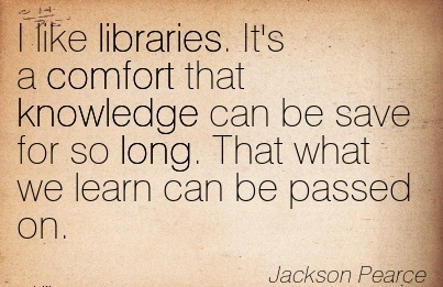 I like Libraries. It's a Comfort that Knowledge Can be Save for so Long. That what we learn can be Passed On. - Jackson Pearce