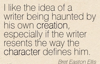 I like the Idea of a Writer Being haunted by his own creation, Especially if the Writer Resents the way the Character Defines him. - Breet Easton Ellis