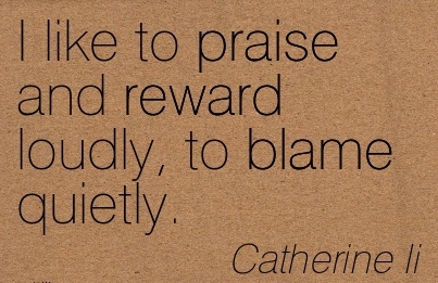 I Like To Praise And Reward Loudly, To Blame Quietly. - Catherine Li
