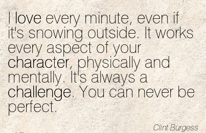 I love every Minute, even if it's Snowing outside. ..of your Character, Physically And Mentally. It's always a Challenge. You can Never be Perfect. - Clint Burgress