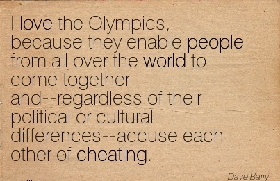I love the Olympics, because ..from all over the world…..cultural differences-accuse each other of Cheating.