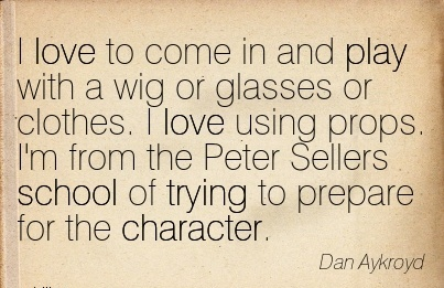 I Love To Come in And play With a Wig or Glasses or Clothes. I love using props. I'm from the Peter Sellers school of Rrying to Prepare for the Character. - Dan Aykroyd