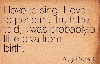 I Love To Sing, I Love To Perform. Truth Be Told, I Was Probably A Little Diva From Birth. - Amy Pinnick