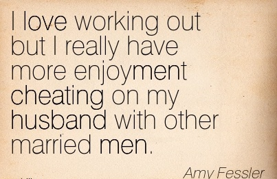 I love working out but I really have more enjoyment Cheating on my husband with other married men.  - Amy Fessler