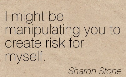 I Might be Manipulating You To Create Risk For Myself. - Sharon Stone - Addiction Quotes