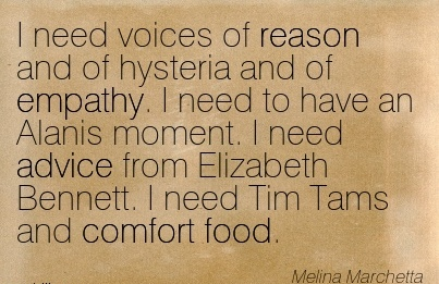 I Need Voices of reason and of Hysteria And of Empathy. I need to have an Alanis Elizabeth Bennett. I need Tim Tams and Comfort Food. - Melina Marchetta