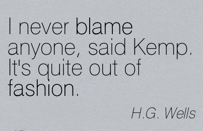 I Never Blame Anyone, Said Kemp. It's Quite Out Of Fashion. - H. G Wells