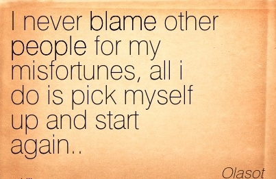 I Never Blame Other People For My Misfortunes, All I Do Is Pick Myself Up And Start Again.. - Olasot
