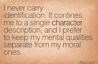 I Never Carry Identification. It Confines me to a Single Character Description, and I Prefer to keep my mental Qualities Separate from my moral Ones. - Bauvard