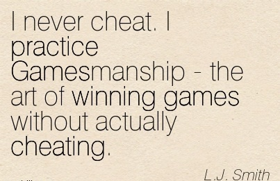 I never cheat. I practice Gamesmanship - the art of winning games without actually Cheating. - L.j. Smith