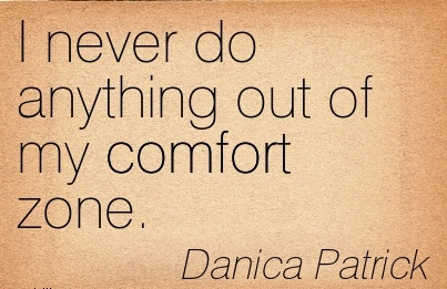 I Never do Anything out of My Comfort Zone. - Danica PAtrick