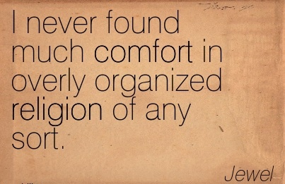 I Never found much Comfort in Overly Organized Religion of Any Sort. - Jewel