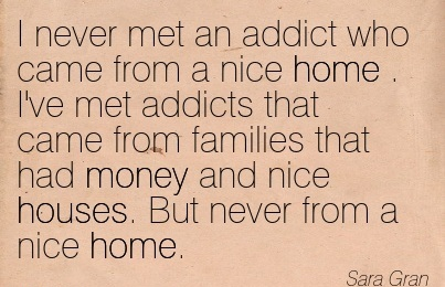 I Never Met An Addict Who Came From a Nice Home . I've Met Addicts that Came From Families that had Noney and Nice Houses… - Sara Gran