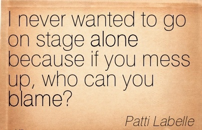 I Never Wanted To Go On Stage Alone Because If You Mess Up, Who Can You Blame! - Patti Labelle
