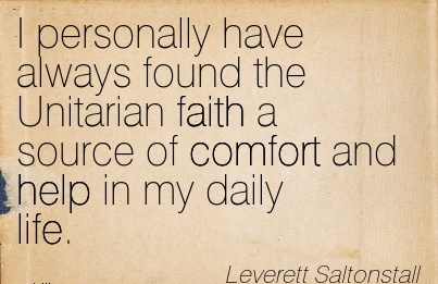 I personally have Always Found the Unitarian Faith a Source of Comfort And Help in my Daily Life. - Leverett Saltonstall