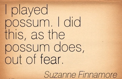 I played possum. I did this, as the possum does, out of fear. - Suzzanne Finnamore  - Cheating Quote