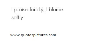 I Praise Loudly, I Blame Softly.  - Blame Quotes