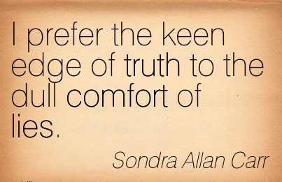 I Prefer the keen Edge of Truth to the Dull Comfort of Lies. - Sondra Allan Carr