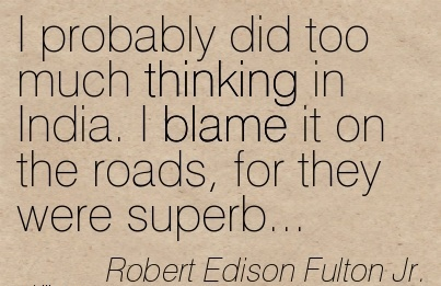 I Probably Did Too Much Thinking In India. I Blame It On The Roads, For They Were Superb… - Robert Fulton Jr.