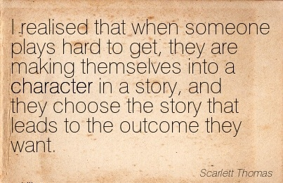 I Realised that When Someone Plays Hard to get, ..Themselves into a Character in a Story, and they choose the story that Leads to the outcome they Want. - Scarlett Thomas