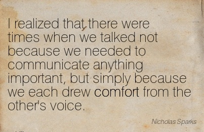 I Realized that there were Times When we Talked not Because we Needed to ..Because we Each Drew Comfort From the other's Voice. - Nicholas Sparks