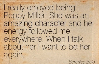 I really Enjoyed Being Peppy Miller. She was an Amazing Character and her Energy Followed me everywhere. When I talk about her I Want to be her Again. - Berenice Bejo