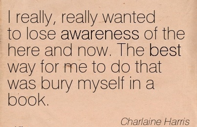 I Really, Really Wanted To Lose Awareness Of The Here And Now. The Best Way For Me To Do That Was Bury Myself In A Book. - Charlaine I Larris