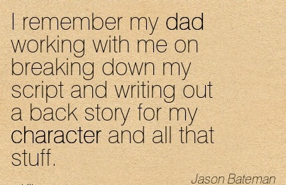 I remember my dad working with me on breaking down my script and writing out a back story for my Character and All that Stuff. - JAson Bateman