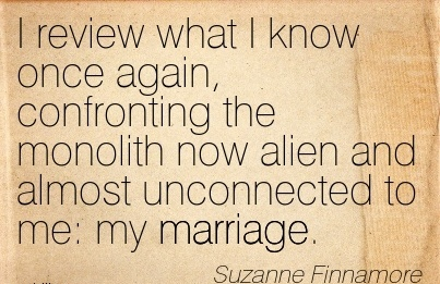 I review what I know once again, confronting the monolith now alien and almost unconnected to me  my marriage. - Suzanne Finnamore Cheating Quotes